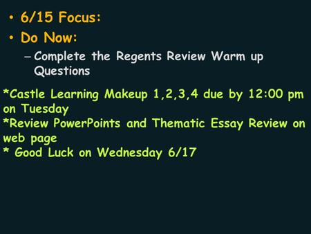 6/15 Focus: Do Now: – Complete the Regents Review Warm up Questions *Castle Learning Makeup 1,2,3,4 due by 12:00 pm on Tuesday *Review PowerPoints and.