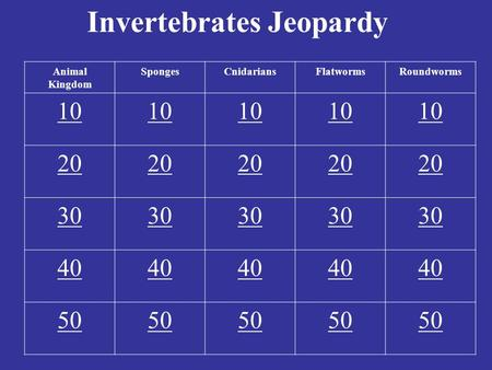 Invertebrates Jeopardy Animal Kingdom SpongesCnidariansFlatwormsRoundworms 10 20 30 40 50.