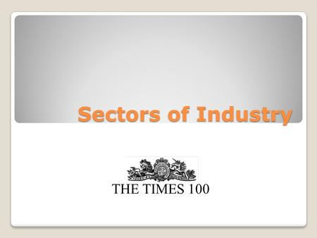 Sectors of Industry THE TIMES 100. Primary Sector The primary sector is the first stage of production and is concerned with the extraction of raw materials.