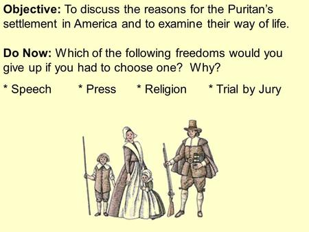 Objective: To discuss the reasons for the Puritan's settlement in America and to examine their way of life. Do Now: Which of the following freedoms would.