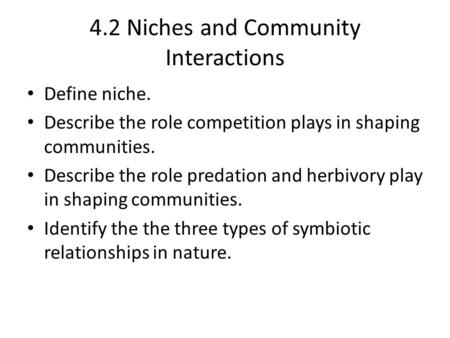 4.2 Niches and Community Interactions Define niche. Describe the role competition plays in shaping communities. Describe the role predation and herbivory.