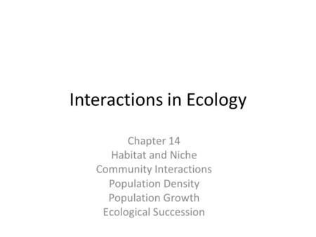 Interactions in Ecology Chapter 14 Habitat and Niche Community Interactions Population Density Population Growth Ecological Succession.