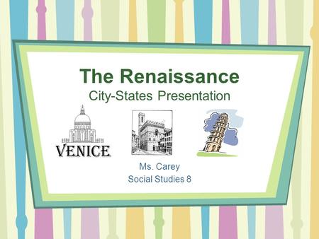The Renaissance City-States Presentation Ms. Carey Social Studies 8.