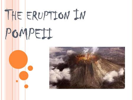 T HE ERUPTION I N POMPEII. F IRST SIGN ' S The first signs of the eruption was an earthquake in ad. 62 But everyone in the small town just thought it.