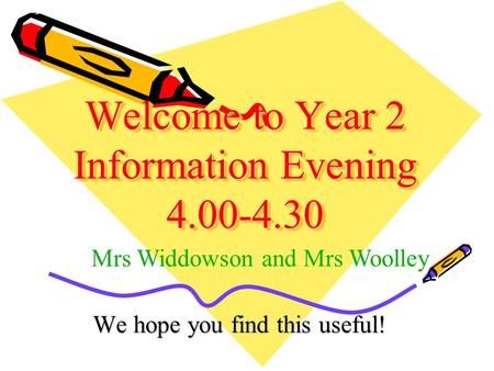 Welcome to Year 2 Information Evening 4.00-4.30 We hope you find this useful! Mrs Widdowson and Mrs Woolley.