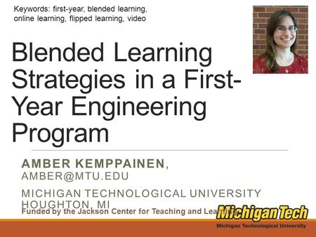 Blended Learning Strategies in a First- Year Engineering Program AMBER KEMPPAINEN, MICHIGAN TECHNOLOGICAL UNIVERSITY HOUGHTON, MI Keywords: