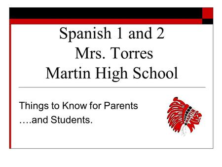 Spanish 1 and 2 Mrs. Torres Martin High School Things to Know for Parents ….and Students.
