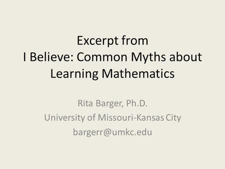 Excerpt from I Believe: Common Myths about Learning Mathematics Rita Barger, Ph.D. University of Missouri-Kansas City