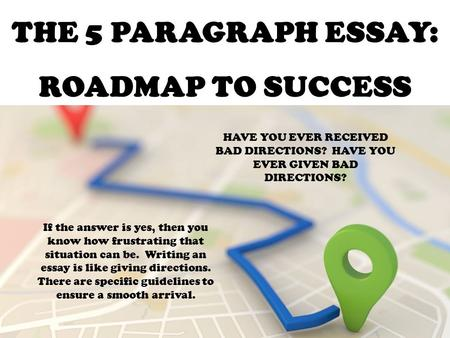 THE 5 PARAGRAPH ESSAY: ROADMAP TO SUCCESS HAVE YOU EVER RECEIVED BAD DIRECTIONS? HAVE YOU EVER GIVEN BAD DIRECTIONS? If the answer is yes, then you know.