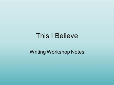 This I Believe Writing Workshop Notes. Personal Writing Personal writing: –Communicates a central idea that has a deep personal meaning to the writer.