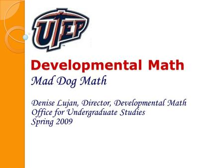 Developmental Math Mad Dog Math Denise Lujan, Director, Developmental Math Office for Undergraduate Studies Spring 2009.