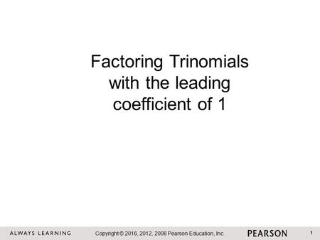 Copyright © 2016, 2012, 2008 Pearson Education, Inc. 1 Factoring Trinomials with the leading coefficient of 1.