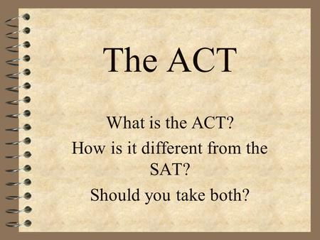 The ACT What is the ACT? How is it different from the SAT? Should you take both?