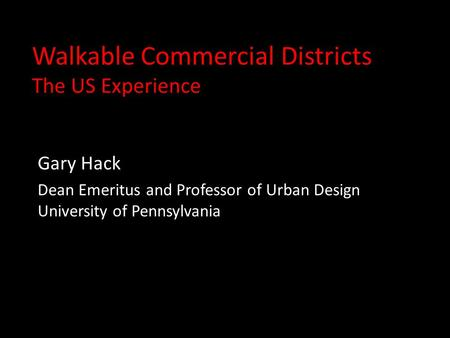Walkable Commercial Districts The US Experience Gary Hack Dean Emeritus and Professor of Urban Design University of Pennsylvania.