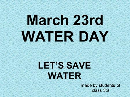 March 23rd WATER DAY LET'S SAVE WATER made by students of class 3G.