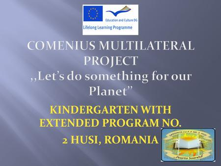 COMENIUS MULTILATERAL PROJECT,,Let's do something for our Planet'' KINDERGARTEN WITH EXTENDED PROGRAM NO. 2 HUSI, ROMANIA.