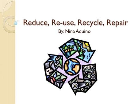 Reduce, Re-use, Recycle, Repair By: Nina Aquino Contents Contents Reduce- electricity Page3 Re-use- yogurt container Page4 Recycle- Paper and glass Page5.