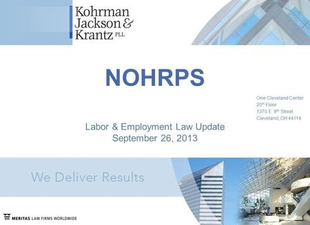 NOHRPS One Cleveland Center 20 th Floor 1375 E. 9 th Street Cleveland, OH 44114 Labor & Employment Law Update September 26, 2013.