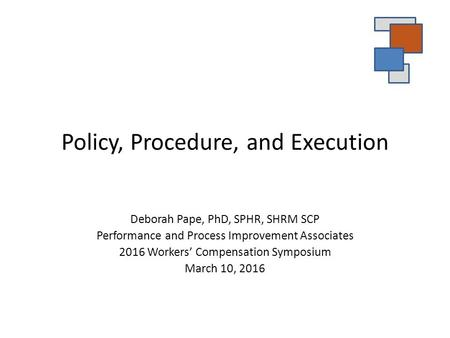 Policy, Procedure, and Execution Deborah Pape, PhD, SPHR, SHRM SCP Performance and Process Improvement Associates 2016 Workers' Compensation Symposium.