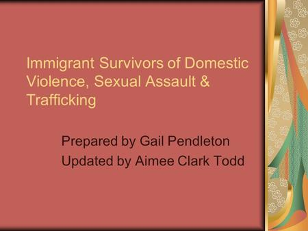 Immigrant Survivors of Domestic Violence, Sexual Assault & Trafficking Prepared by Gail Pendleton Updated by Aimee Clark Todd.