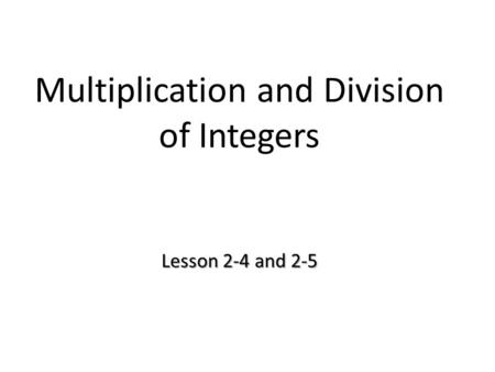 Lesson 2-4 and 2-5 Multiplication and Division of Integers Lesson 2-4 and 2-5.