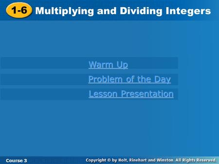 1-6 Multiplying and Dividing Integers Course 3 Warm Up Warm Up Problem of the Day Problem of the Day Lesson Presentation Lesson Presentation.