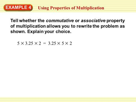EXAMPLE 4 Using Properties of Multiplication Tell whether the commutative or associative property of multiplication allows you to rewrite the problem as.