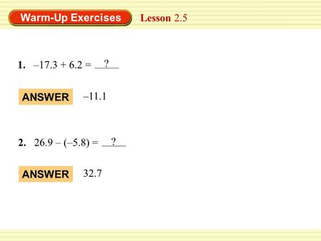 Warm-Up Exercises 1.–17.3 + 6.2 = ANSWER –11.1 2.26.9 – (–5.8) = ANSWER 32.7 Lesson 2.5 ? ?