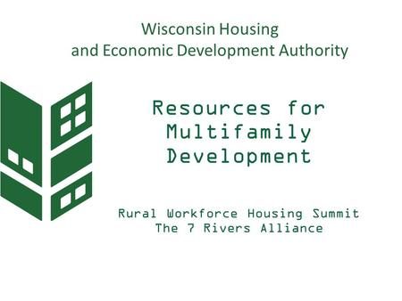 Resources for Multifamily Development Rural Workforce Housing Summit The 7 Rivers Alliance June 1, 2016 Wisconsin Housing and Economic Development Authority.