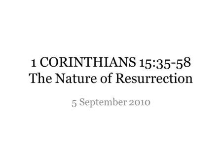 1 CORINTHIANS 15:35-58 The Nature of Resurrection 5 September 2010.