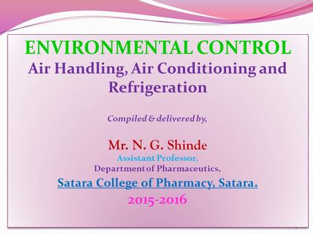 1 ENVIRONMENTAL CONTROL Air Handling, Air Conditioning and Refrigeration Compiled & delivered by, Mr. N. G. Shinde Assistant Professor, Department of Pharmaceutics,