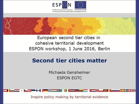 Second tier cities matter Michaela Gensheimer ESPON EGTC European second tier cities in cohesive territorial development ESPON workshop, 1 June 2016, Berlin.