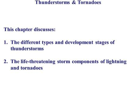 Thunderstorms & Tornadoes This chapter discusses: 1.The different types and development stages of thunderstorms 2.The life-threatening storm components.