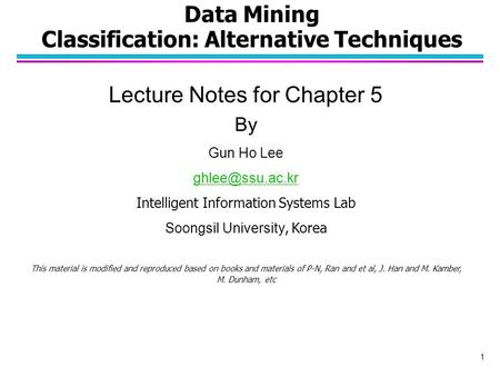 Data Mining Classification: Alternative Techniques Lecture Notes for Chapter 5 By Gun Ho Lee Intelligent Information Systems Lab Soongsil.