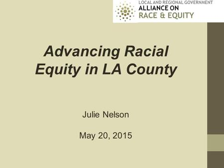 LOCAL AND REGIONAL GOVERNMENT ALLIANCE ON RACE & EQUITY Advancing Racial Equity in LA County Julie Nelson May 20, 2015.