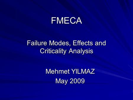 FMECA Failure Modes, Effects and Criticality Analysis Mehmet YILMAZ May 2009.
