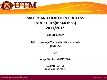 SAFETY AND HEALTH IN PROCESS INDUSTRIES(MKKK1653) 2015/2016 ASSIGNMENT Failure mode, effect and critical analysis (FMECA) By Yahya Gambo (MKK152006) SUBMITTED.