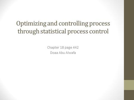 Optimizing and controlling process through statistical process control Chapter 18 page 442 Doaa Abu Alwafa.