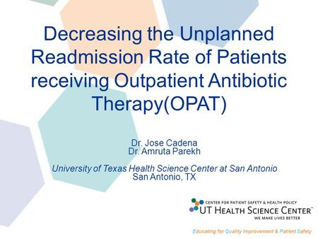 Decreasing the Unplanned Readmission Rate of Patients receiving Outpatient Antibiotic Therapy(OPAT) Dr. Jose Cadena Dr. Amruta Parekh University of Texas.