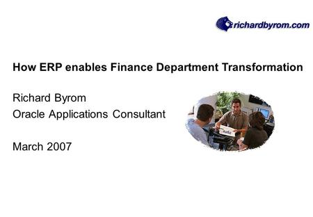 How ERP enables Finance Department Transformation Richard Byrom Oracle Applications Consultant March 2007.