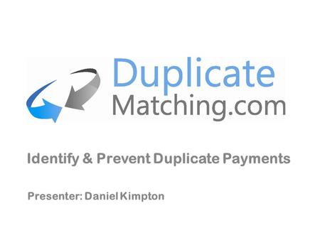 Identify & Prevent Duplicate Payments Presenter: Daniel Kimpton.