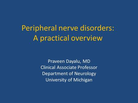 Peripheral nerve disorders: A practical overview Praveen Dayalu, MD Clinical Associate Professor Department of Neurology University of Michigan.