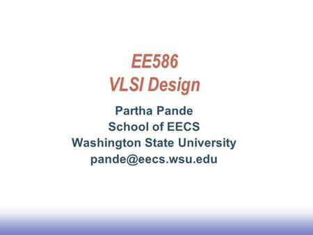 EE586 VLSI Design Partha Pande School of EECS Washington State University
