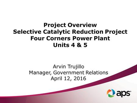 Project Overview Selective Catalytic Reduction Project Four Corners Power Plant Units 4 & 5 Arvin Trujillo Manager, Government Relations April 12, 2016.