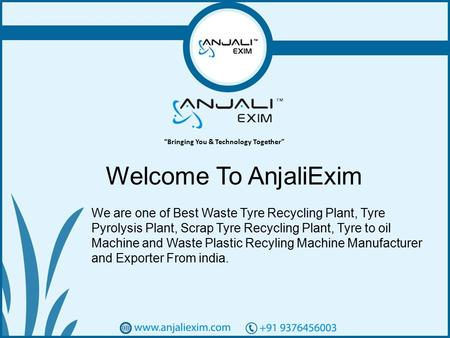 1 Welcome To AnjaliExim We are one of Best Waste Tyre Recycling Plant, Tyre Pyrolysis Plant, Scrap Tyre Recycling Plant, Tyre to oil Machine and Waste.