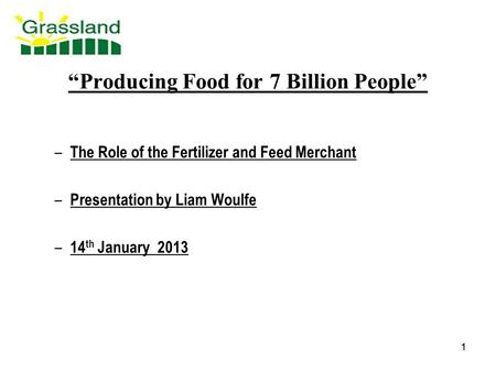"1 1 ""Producing Food for 7 Billion People"" – The Role of the Fertilizer and Feed Merchant – Presentation by Liam Woulfe – 14 th January 2013."