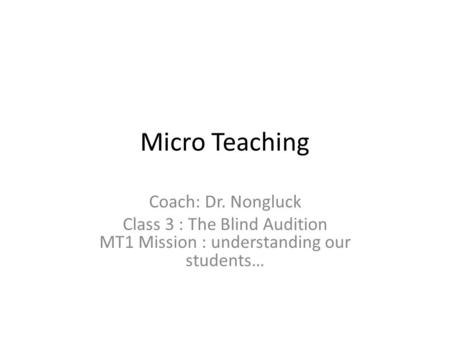 Micro Teaching Coach: Dr. Nongluck Class 3 : The Blind Audition MT1 Mission : understanding our students…