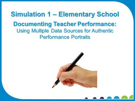 Simulation 1 – Elementary School Documenting Teacher Performance: Using Multiple Data Sources for Authentic Performance Portraits.