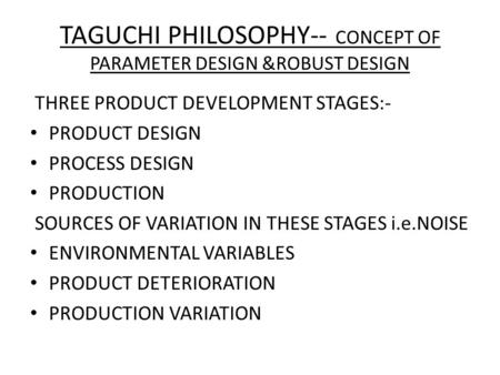 TAGUCHI PHILOSOPHY-- CONCEPT OF PARAMETER DESIGN &ROBUST DESIGN THREE PRODUCT DEVELOPMENT STAGES:- PRODUCT DESIGN PROCESS DESIGN PRODUCTION SOURCES OF.