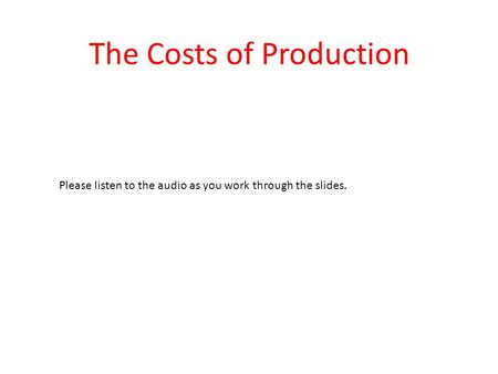 The Costs of Production Please listen to the audio as you work through the slides.